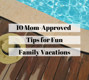mom approved tips for fun family vacations